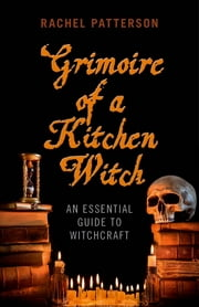 Grimoire of a Kitchen Witch - An Essential Guide to Witchcraft ebook by Rachel Patterson