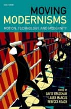Moving Modernisms - Motion, Technology, and Modernity ebook by David Bradshaw, Laura Marcus, Rebecca Roach