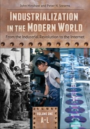 Industrialization in the Modern World - From the Industrial Revolution to the Internet ebook by John Hinshaw,Peter N. Stearns