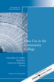 Data Use in the Community College - New Directions for Institutional Research, Number 153 ebook by Christopher M. Mullin,Trudy Bers,Linda Serra Hagedorn