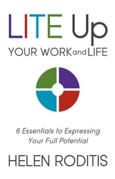 LITE Up Your Work and Life - 6 Essentials to Expressing Your Full Potential ebook by Helen Roditis