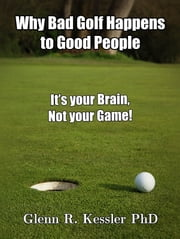 Why Bad Golf Happens To Good People/It's Your Brain Not Your Game! ebook by Glenn R Kessler PhD