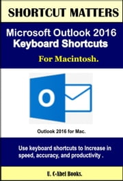 Microsoft Outlook 2016 Keyboard Shortcuts For Macintosh - Shortcut Matters ebook by U. C-Abel Books
