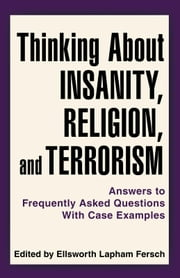 Thinking About Insanity, Religion, and Terrorism - Answers to Frequently Asked Questions With Case Examples ebook by Edited by Ellsworth Lapham Fersch