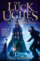 Dishonour Among Thieves (The Luck Uglies, Book 2) ebook by Paul Durham