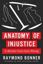 Anatomy of Injustice - A Murder Case Gone Wrong ebook by Raymond Bonner