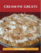 Cream Pie Greats: Delicious Cream Pie Recipes, The Top 92 Cream Pie Recipes ebook by Jo Franks