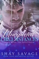 The Devastation - Unexpected Circumstances, #7 ebook by Shay Savage