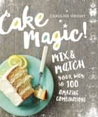 Cake Magic! - Mix & Match Your Way to 100 Amazing Combinations ebook by Caroline Wright