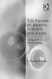 The Future of Reason, Science and Faith - Following Modernity and Post-Modernity ebook by Revd Dr J Andrew Kirk,Professor Kevin Vanhoozer,Professor Martin Warner