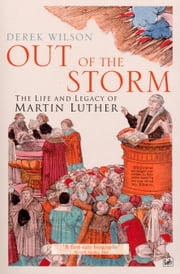 Out Of The Storm - The Life and Legacy of Martin Luther ebook by Derek Wilson