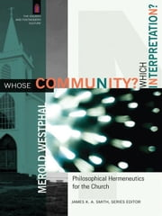Whose Community? Which Interpretation? (The Church and Postmodern Culture) - Philosophical Hermeneutics for the Church ebook by Merold Westphal,James Smith