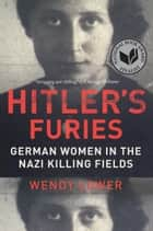 Hitler's Furies - German Women in the Nazi Killing Fields ebook by Wendy Lower