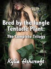 Bred by the Jungle Tentacle Plant: The Complete Trilogy (Monster Sex Bundle) ebook by Kylie Ashcroft