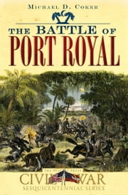 The Battle of Port Royal ebook by Michael D. Coker