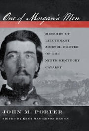One of Morgan's Men - Memoirs of Lieutenant John M. Porter of the Ninth Kentucky Cavalry ebook by John M. Porter,Kent Masterson Brown