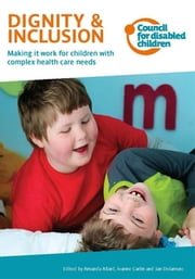 Dignity & Inclusion - Making it work for children with complex health care needs ebook by Jeanne Carlin, Amanda Allard, Jan Delamore