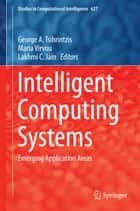 Intelligent Computing Systems - Emerging Application Areas ebook by George A. Tsihrintzis, Maria Virvou, Lakhmi C. Jain