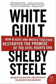 White Guilt - How Blacks and Whites Together Destroyed the Promise of the Civil Rights Era ebook by Shelby Steele