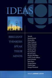 Ideas: Brilliant Thinkers Speak Their Minds - Brilliant Thinkers Speak Their Minds ebook by Bernie Lucht, Eugen Weber, George Woodcock,...