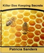 Killer Bee Keeping Secrets - The Complete Guide To Bee Keeping Supplies, Bee Keeping Equipment, Honey Bee Keeping, Beekeeper Suit ebook by Patricia Sanders