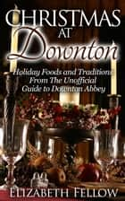 Christmas at Downton: Holiday Foods and Traditions From The Unofficial Guide to Downton Abbey - Downton Abbey Books ebook by Elizabeth Fellow