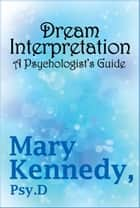 Dream Interpretation - A Psychologist's Guide ebook by Mary Kennedy, Psy D, Mary Kennedy