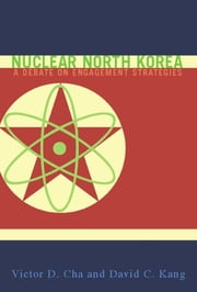 Nuclear North Korea - A Debate on Engagement Strategies ebook by Victor D. Cha, David C. Kang