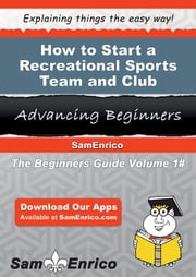 How to Start a Recreational Sports Team and Club Business - How to Start a Recreational Sports Team and Club Business ebook by Leonore Redmond