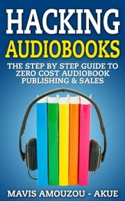 Hacking Audiobooks - The Step by Step Guide to Zero-Cost Audiobook Publishing & Sales (With Full Audio Course in MP3 format) ebook by Mavis Amouzou-Akue