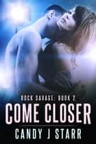 Come Closer - Rock Savage, #2 ebook by Candy J Starr