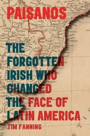 Paisanos: The Forgotten Irish Who Changed the Face of Latin America ebook by Tim Fanning
