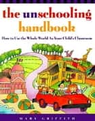 The Unschooling Handbook ebook by Mary Griffith