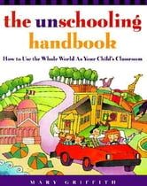 The Unschooling Handbook - How to Use the Whole World As Your Child's Classroom ebook by Mary Griffith