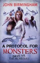 A Protocol for Monsters - Dave vs the Monsters ebook by John Birmingham