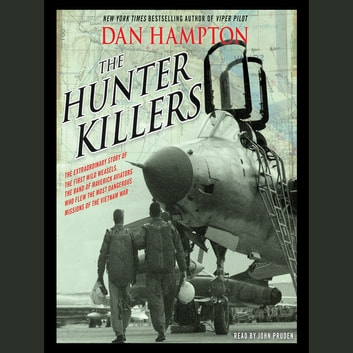 The Hunter Killers - The Extraordinary Story of the First Wild Weasels, the Band of Maverick Aviators Who Flew the Most Dangerous Missions of the Vietnam War audiobook by Dan Hampton