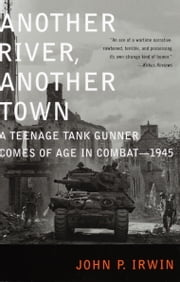 Another River, Another Town - A Teenage Tank Gunner Comes of Age in Combat--1945 ebook by John P. Irwin