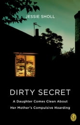 Dirty Secret - A Daughter Comes Clean About Her Mother's Compulsive Hoarding ebook by Jessie Sholl