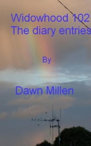 Widowhood 102 The Diary Entries ebook by Dawn Millen