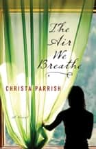 The Air We Breathe ebook by Christa Parrish