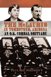 The McLaurys in Tombstone, Arizona: An O.K. Corral Obituary ebook by Paul Lee Johnson