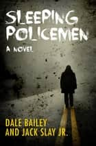 Sleeping Policemen - A Novel ebook by Dale Bailey, Jack Slay Jr.