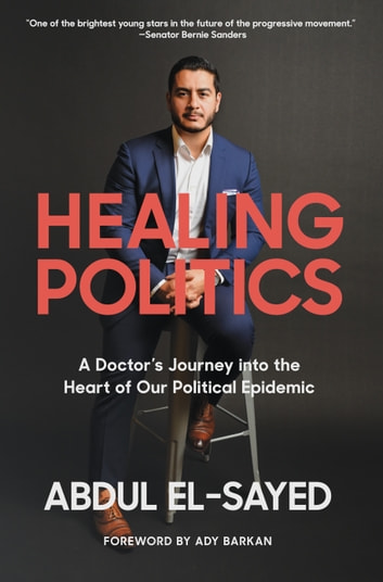 Healing Politics - A Doctor's Journey into the Heart of Our Political Epidemic ebook by Abdul El-Sayed