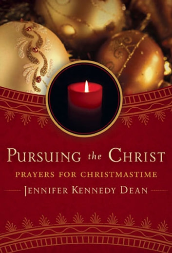 Pursuing the Christ: Prayers for Christmastime ebook by Jennifer Kennedy Dean