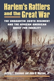 Harlem's Rattlers and the Great War - The Undaunted 369th Regiment and the African American Quest for Equality ebook by Jeffrey T. Sammons,John H. Jr. Morrow
