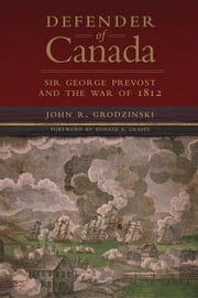 Defender of Canada - Sir George Prevost and the War of 1812 ebook by Major John R. Grodzinski,Donald E. Graves