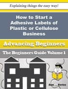 How to Start a Adhesive Labels of Plastic or Cellulose Business (Beginners Guide) ebook by Kirstie Nickel