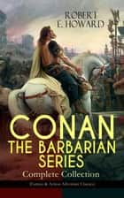 CONAN THE BARBARIAN SERIES – Complete Collection (Fantasy & Action-Adventure Classics) - Pre-historic world of dark magic and savagery - 20 books about the Cimmerian Barbarian, Thief, Pirate and Eventual King of Aquilonia During the pre-Ice Age, Hyborian Age, Featuring a Poem and an Essay ebook by Robert E. Howard