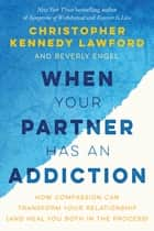 When Your Partner Has an Addiction - How Compassion Can Transform Your Relationship (and Heal You Both in the Process) ebook by Christopher Kennedy Lawford, Beverly Engel