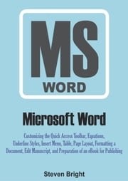 Microsoft Word: Customizing the Quick Access Toolbar, Equations, Underline Styles, Insert Menu, Table, Page Layout, Formatting a Document, Edit Manuscript, and Preparation of an eBook for Publishing ebook by Steven Bright